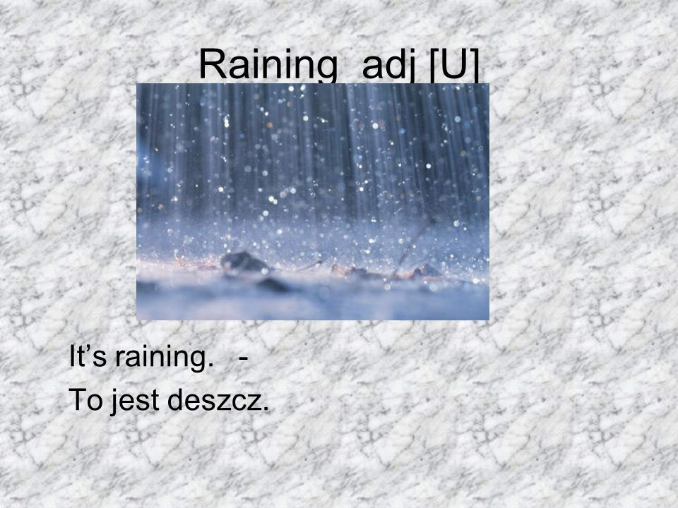 Raining adj [U] It's raining. - To jest deszcz.